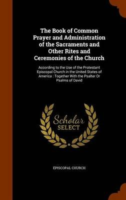 The Book of Common Prayer and Administration of the Sacraments and Other Rites and Ceremonies of the Church - According to the...
