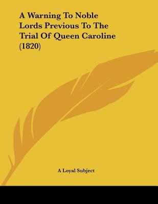 A Warning to Noble Lords Previous to the Trial of Queen Caroline (1820) (Paperback): A. Loyal Subject