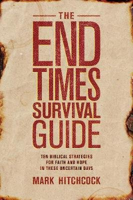 The End Times Survival Guide - Ten Biblical Strategies for Faith and Hope in These Uncertain Days (Paperback): Mark Hitchcock