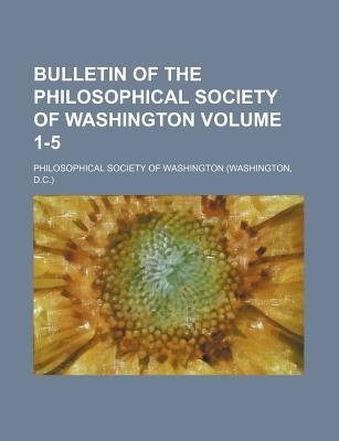 Bulletin of the Philosophical Society of Washington Volume 1-5 (Paperback): Philosophical Society of Washington