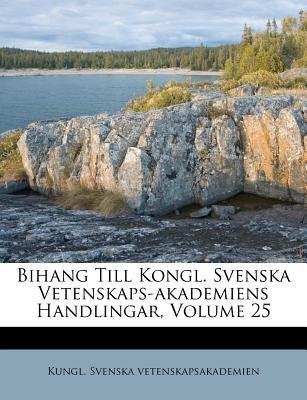 Bihang Till Kongl. Svenska Vetenskaps-Akademiens Handlingar, Volume 25 (Italian, Paperback): Kungl. Svenska Vetenskapsakademien