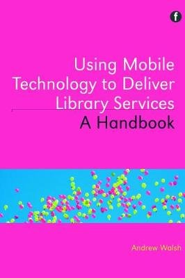 Using Mobile Technology to Deliver Library Services - A handbook (Paperback): Andrew Walsh