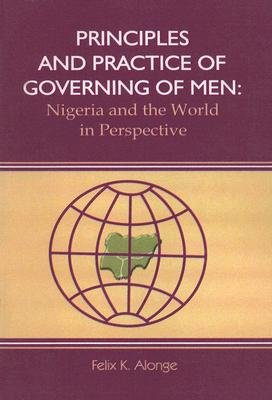 Principles and Practice of Governing Men - Nigeria and the World in Perspective (Paperback): Felix K. Alonge