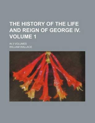 The History of the Life and Reign of George IV. Volume 1; In 3 Volumes (Paperback): William Wallace