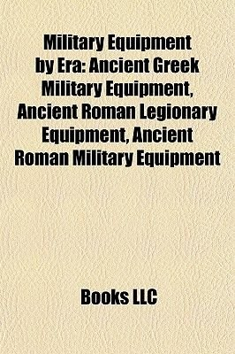 Military Equipment by Era - Ancient Greek Military Equipment, Ancient Roman Legionary Equipment, Ancient Roman Military...