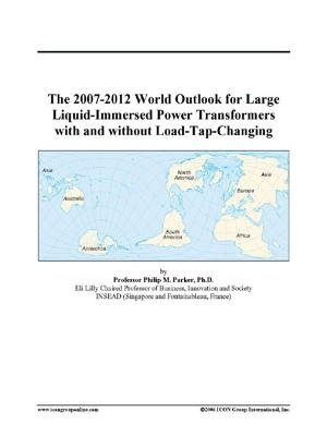 The 2007-2012 World Outlook for Large Liquid-Immersed Power Transformers with and Without Load-Tap-Changing (Electronic book...