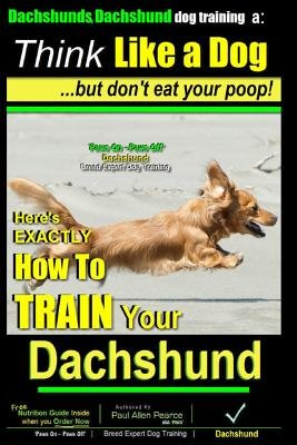 Dachshunds, Dachshund Dog Training a - Think Like a Dachshund, But Don't Eat Your Poop!: Here's Exactly How to Train...