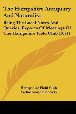 The Hampshire Antiquary And Naturalist - Being The Local Notes And Queries, Reports Of Meetings Of The Hampshire Field Club...