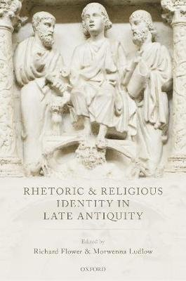 Rhetoric and Religious Identity in Late Antiquity (Hardcover): Richard Flower, Morwenna Ludlow
