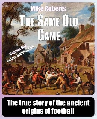 The Same Old Game - Before Codification: The True Story of the Ancient Origins of Football (Paperback): Mike Roberts