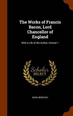 The Works of Francis Bacon, Lord Chancellor of England - With a Life of the Author, Volume 1 (Hardcover): Basil Montagu
