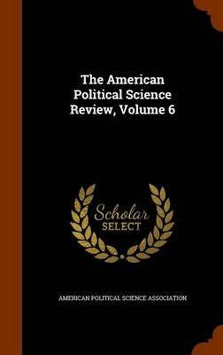 The American Political Science Review, Volume 6 (Hardcover): American Political Science Association
