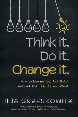 Think It. Do It. Change It. - How to Dream Big, ACT Bold, and Get the Results You Want (Paperback): Ilja Grzeskowitz