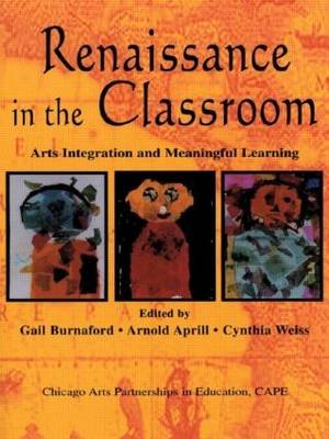 Renaissance in the Classroom - Arts Integration and Meaningful Learning (Paperback): Gail E Burnaford, Arnold Aprill, Cynthia...