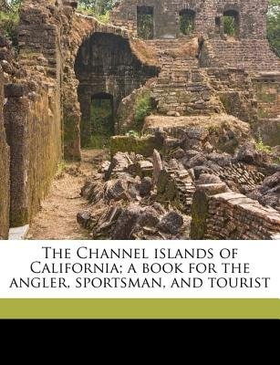 The Channel Islands of California; A Book for the Angler, Sportsman, and Tourist (Paperback): Charles Frederick Holder, Juan...