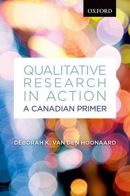 Qualitative Research in Action: A Canadian Primer (Paperback, New): Deborah K. Van Den Hoonaard