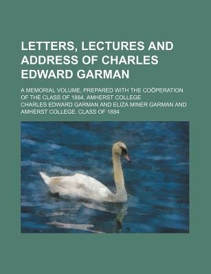 Letters, Lectures and Address of Charles Edward Garman; A Memorial Volume, Prepared with the Cooperation of the Class of 1884,...