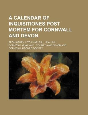 A Calendar of Inquisitiones Post Mortem for Cornwall and Devon; From Henry III to Charles I, 1216-1649 (Paperback): Cornwall