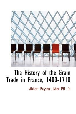 The History of the Grain Trade in France, 1400-1710 (Hardcover): Abbott Payson Usher