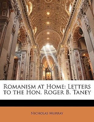 Romanism at Home - Letters to the Hon. Roger B. Taney (Paperback): Nicholas Murray