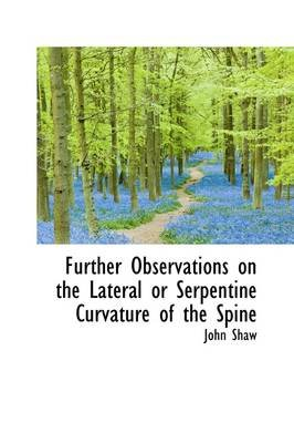 Further Observations on the Lateral or Serpentine Curvature of the Spine (Paperback): John Shaw