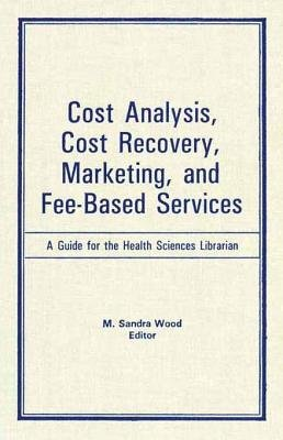 Cost Analysis, Cost Recovery, Marketing and Fee-Based Services - A Guide for the Health Sciences Librarian (Electronic book...