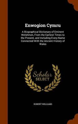 Enwogion Cymru - A Biographical Dictionary of Eminent Welshmen, from the Earliest Times to the Present, and Including Every...