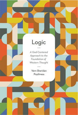 Logic - A God-Centered Approach to the Foundation of Western Thought (Paperback): Vern Sheridan Poythress