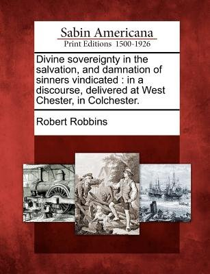 Divine Sovereignty in the Salvation, and Damnation of Sinners Vindicated - In a Discourse, Delivered at West Chester, in...