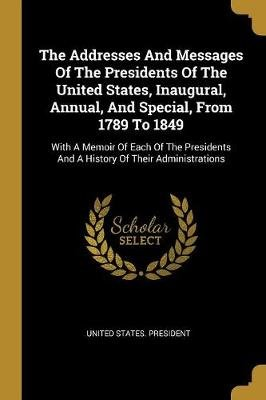 The Addresses And Messages Of The Presidents Of The United States, Inaugural, Annual, And Special, From 1789 To 1849 - With A...