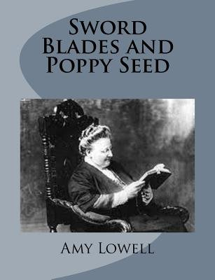 Sword Blades and Poppy Seed (Paperback): Amy Lowell