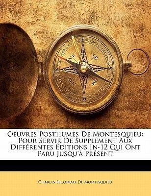 Oeuvres Posthumes de Montesquieu - Pour Servir de Suppl Ment Aux Diff Rentes Ditions In-12 Qui Ont Paru Jusqu' PR Sent...