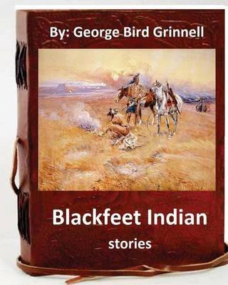 Blackfeet Indian Stories. by - George Bird Grinnell (Paperback): George Bird Grinnell