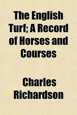 The English Turf; A Record of Horses and Courses (Paperback): Charles Richardson