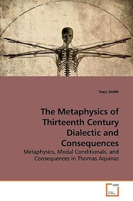 The Metaphysics of Thirteenth Century Dialectic and Consequences (Paperback): Tracy Smith