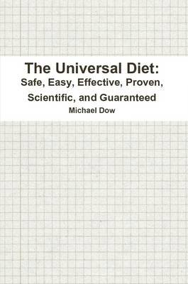 The Universal Diet: Safe, Easy, Effective, Proven, Scientific, and Guaranteed (Paperback): Michael Dow