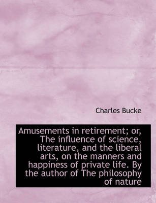 Amusements in Retirement; Or, the Influence of Science, Literature, and the Liberal Arts, on the Man (Hardcover): Charles Bucke
