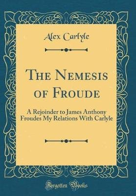 The Nemesis of Froude - A Rejoinder to James Anthony Froudes My Relations with Carlyle (Classic Reprint) (Hardcover): Alex...