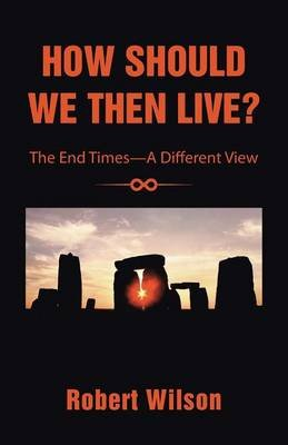 How Should We Then Live? - The End Times-A Different View (Paperback): Robert Wilson