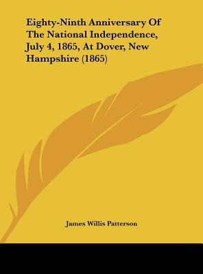 Eighty-Ninth Anniversary of the National Independence, July 4, 1865, at Dover, New Hampshire (1865) (Hardcover): James Willis...