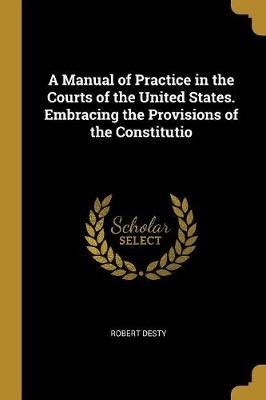 A Manual of Practice in the Courts of the United States. Embracing the Provisions of the Constitutio (Paperback): Robert Desty