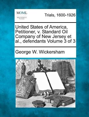 United States of America, Petitioner, V. Standard Oil Company of New Jersey et al., Defendants Volume 3 of 3 (Paperback):...