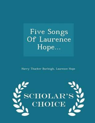 Five Songs of Laurence Hope... - Scholar's Choice Edition (Paperback): Harry Thacker Burleigh, Laurence Hope