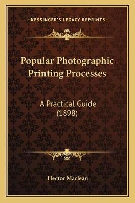 Popular Photographic Printing Processes - A Practical Guide (1898) (Paperback): Hector Maclean