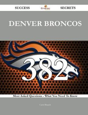 Denver Broncos 382 Success Secrets - 382 Most Asked Questions on Denver Broncos - What You Need to Know (Paperback): Carol...