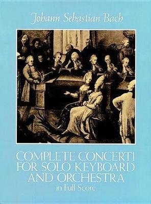J.S. Bach - Complete Concerti For Solo Keyboard And Orchestra In Full Score (Paperback): Johann Sebastian Bach