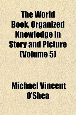 The World Book, Organized Knowledge in Story and Picture (Volume 5) (Paperback): Michael Vincent O'Shea
