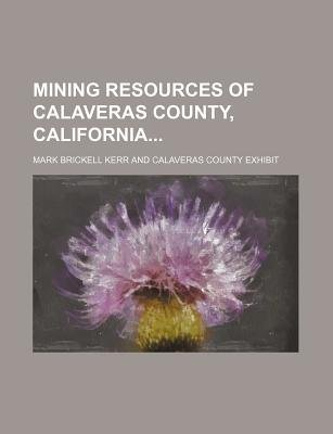 Mining Resources of Calaveras County, California (Paperback): Mark Brickell Kerr