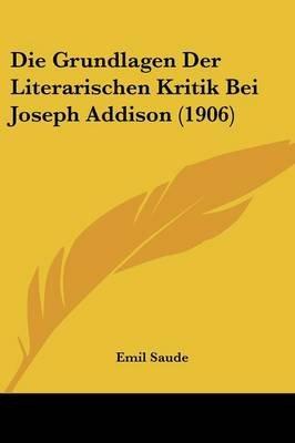 Die Grundlagen Der Literarischen Kritik Bei Joseph Addison (1906) (English, German, Paperback): Emil Saude