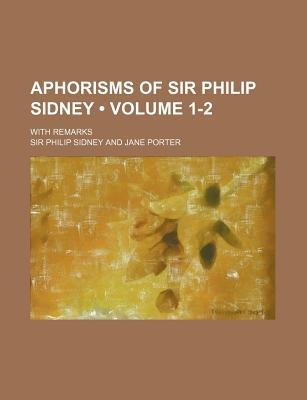 Aphorisms of Sir Philip Sidney (Volume 1-2); With Remarks (Paperback): Sir Philip Sidney